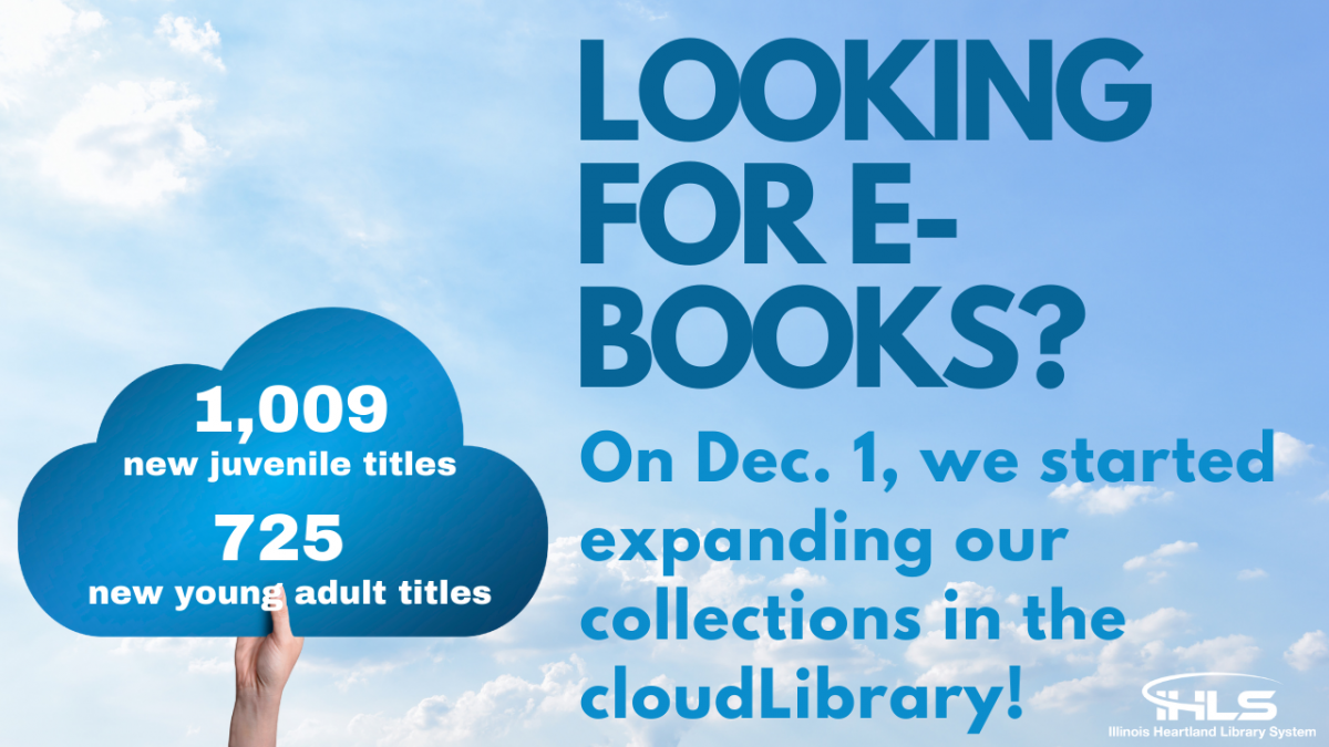 LOOKING FOR E-BOOKS On Dec. 1 we started expanding our collections in the Cloud Library. 1,009 new juvenile titles, 725 new young adult titles