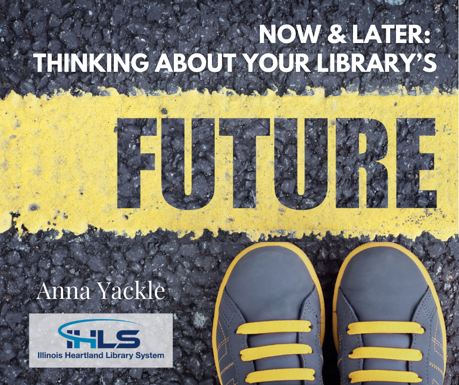 Now and Later: Thinking About Your Library's Future, a blog post by Anna Yackle, Membership Coordinator, Illinois Heartland Library System