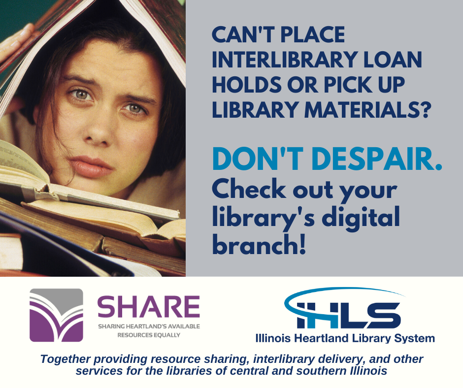 Woman with forlorn expression covered in books. Can't place interlibrary loan holds or pick up library materials? Don't despair. Check out your library's digital branch! Logo 1: SHARE: Sharing Heartland's Available Resources Equally. Logo 2: IHLS: Illinois Heartland Library System. Together providing resource sharing, interlibrary delivery, and other services for the libraries of central and southern Illinois.